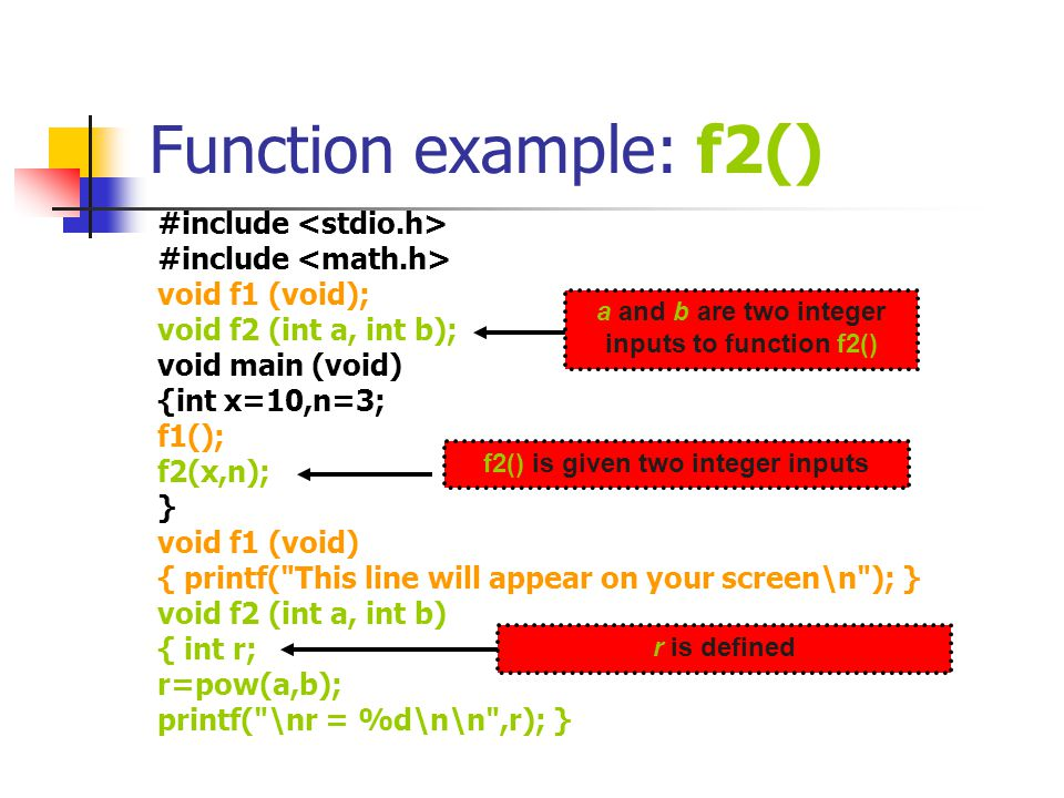 Function example: f2() contd #include void f1 (void); int f2 (int a, int b); void main (void) {int x=10,n=3,result; f1(); result=f2(x,n); printf( \nr = %d\n\n ,result);} void f1 (void) { printf( This line will appear on your screen\n ); } int f2 (int a, int b) { int r; r=pow(a,b); Return r;} value of r is returned to main() f2() returns an integer value of r calculated by f2() is stored in result