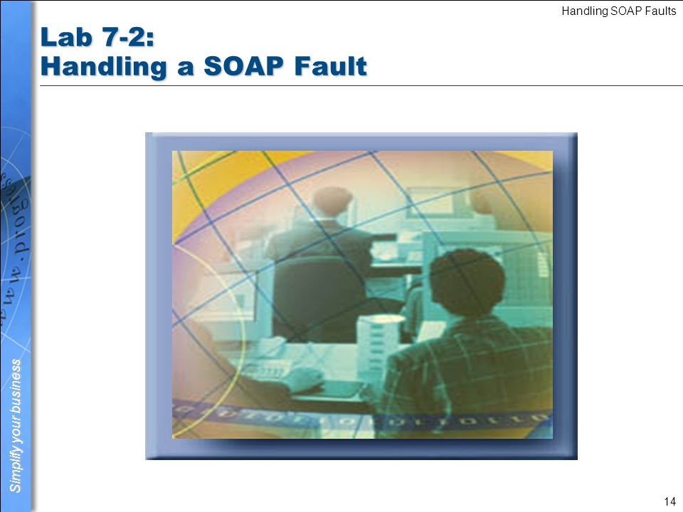 Simplify your business Handling SOAP Faults 15 Summary You should now be able to: n Describe what a SOAP Fault is n Describe the parts of a SOAP message n Describe the elements of a SOAP Fault n Implement the 4GL code to handle a SOAP Fault