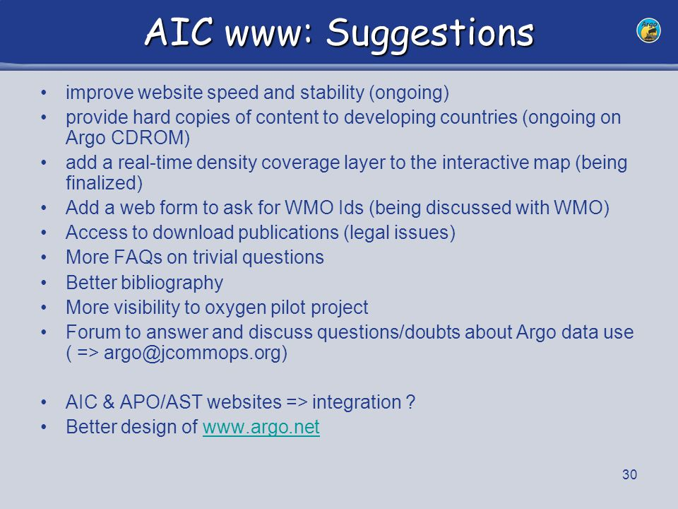 31 New AIC website Homepage Visibility for all participating countries Direct access to national statistics Argo Operations –Implementation What is Argo … Participating countries (deployment tables, stats, chronology, …) New notification interface (more metadata gathered, planning table, netCDF loader being tested) Beached floats retrieval (list, safety guide) –Monitoring Project Status statistics (see presentation on Argo Status ) Statistics, tables for all contributions, direct access to interactive map –Map Room New design for monthly maps Google Earth daily files Daily Ice edge for interactive map