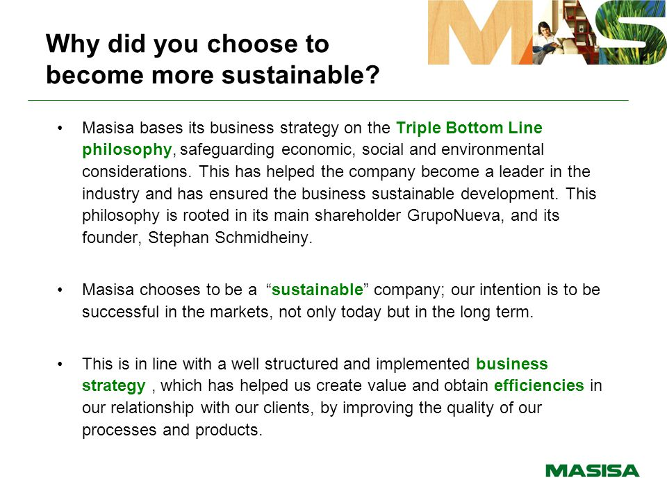 Impacts of sustainability efforts Thanks to Masisa's efforts in terms of its Triple Bottom Line management and the implementation of sustainable development standards, positive impacts can be observed in the following areas: –Operational efficiency –Organization alignment to achieve the best financial, environmental and social results.