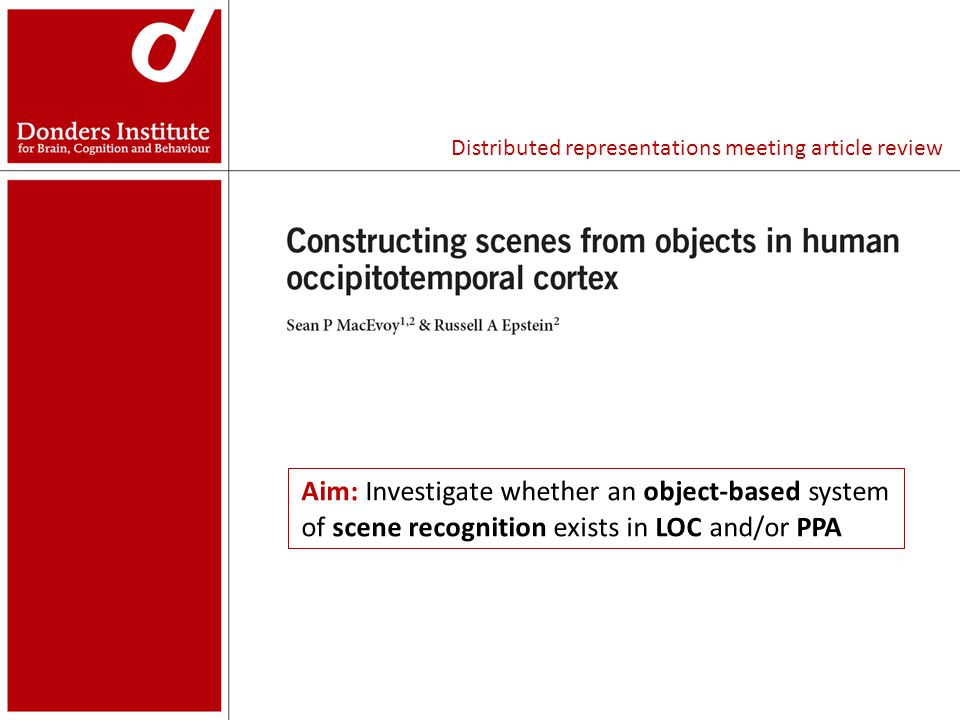 104 scenes 208 object images (exemplars) associated with the scenes Presented interleaved for 1s with 2s ISI Subjects silently named each scene/object If scene representations in LOC (LO + pF) and/or PPA are built from the constituent exemplars, it is possible to classify scene-evoked patterns with combinations of object-evoked patterns.
