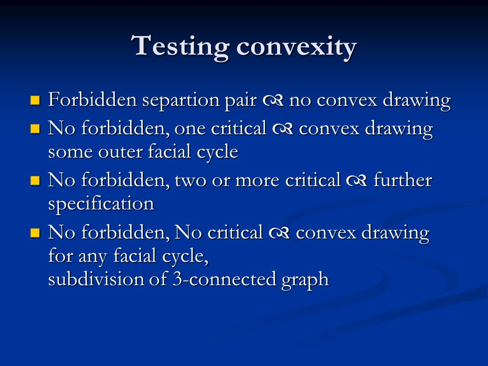 Testing convexity For every critical separation pair (x,y) For every critical separation pair (x,y) (x,y)  E -> delete (x,y) (x,y)  E -> delete (x,y) (x,y)  E and one (x,y)-split component is ring -> delete x-y path (x,y)  E and one (x,y)-split component is ring -> delete x-y path Resulting graph G' Resulting graph G' Add to G' new vertex v Add to G' new vertex v Join v to all critical separation vertices Join v to all critical separation vertices If new Graph G'' is planar G has convex drawing If new Graph G'' is planar G has convex drawing