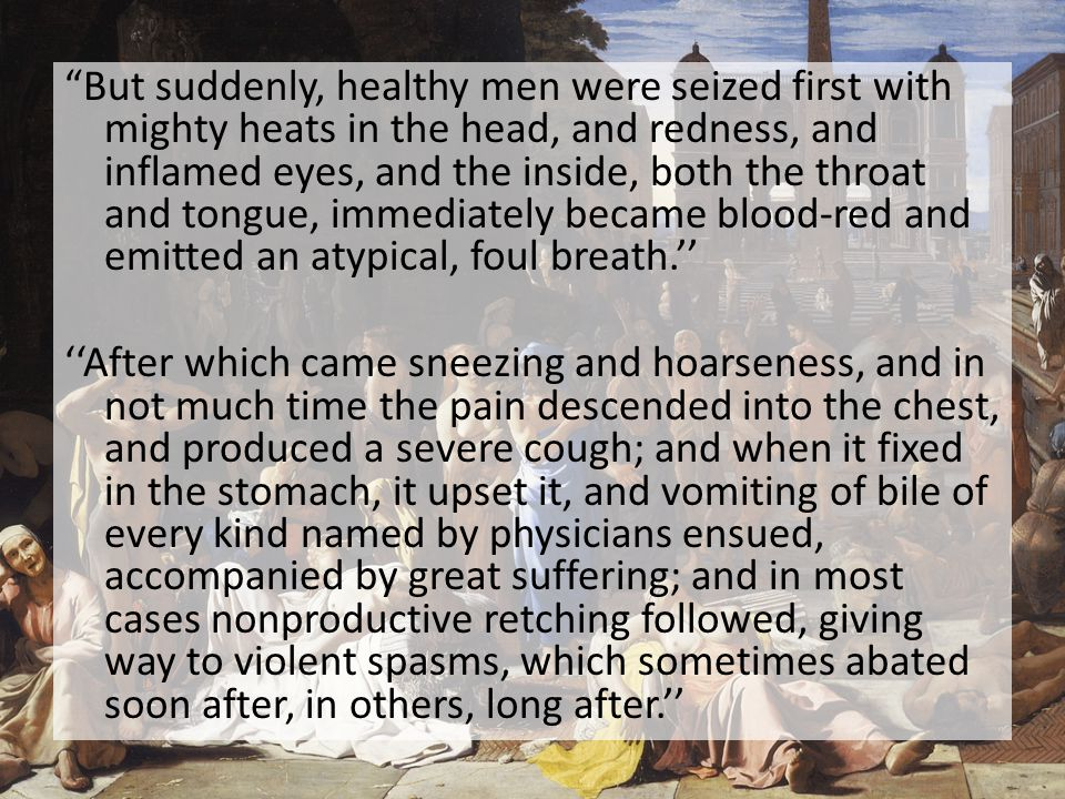 But suddenly, healthy men were seized first with mighty heats in the head, and redness, and inflamed eyes, and the inside, both the throat and tongue, immediately became blood-red and emitted an atypical, foul breath.'' ''After which came sneezing and hoarseness, and in not much time the pain descended into the chest, and produced a severe cough; and when it fixed in the stomach, it upset it, and vomiting of bile of every kind named by physicians ensued, accompanied by great suffering; and in most cases nonproductive retching followed, giving way to violent spasms, which sometimes abated soon after, in others, long after.''