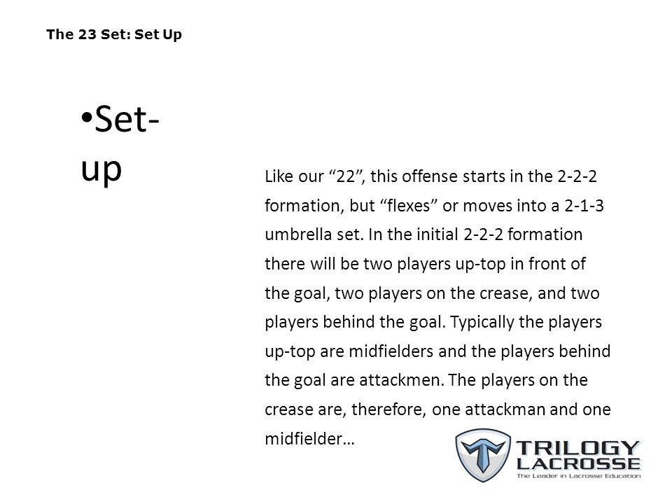 The 23 Set: Set Up As they do in the 22 set A1 and A2 start approximately 5-7 yards behind the goal and 5-7 yards to the left and right of the goal respectively.