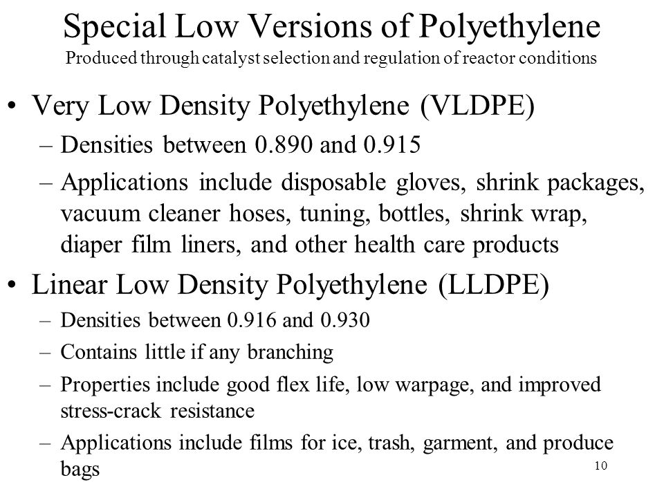 11 Special High Versions of Polyethylene Produced through catalyst selection and regulation of reactor conditions High Molecular Weight- High Density Polyethylene (HMW-HDPE) –Densities are 0.941 or greater –MW from 200K to 500 K –Properties include improved toughness, chemical resistance, impact strength, and high abrasion resistance.