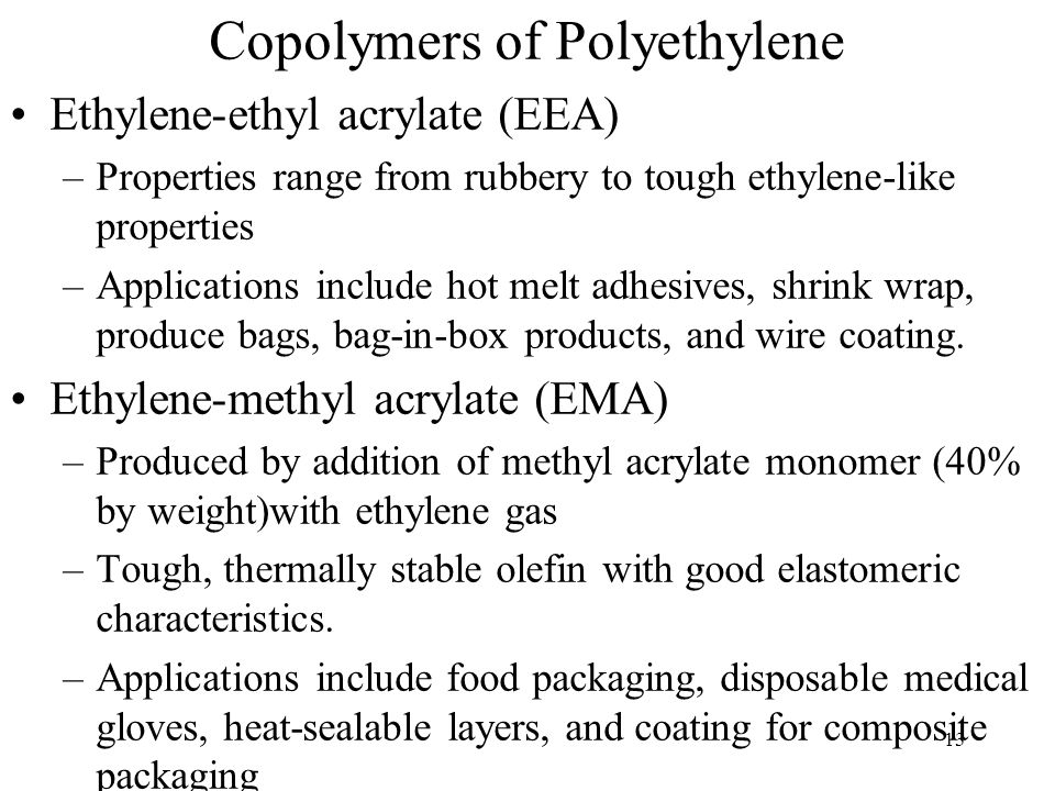 14 Copolymers of Polyethylene Ethylene-Vinyl Acetate (EVA) –Repeating groups is ethylene with an acetate functional –Part of the pendent group are highly polar.