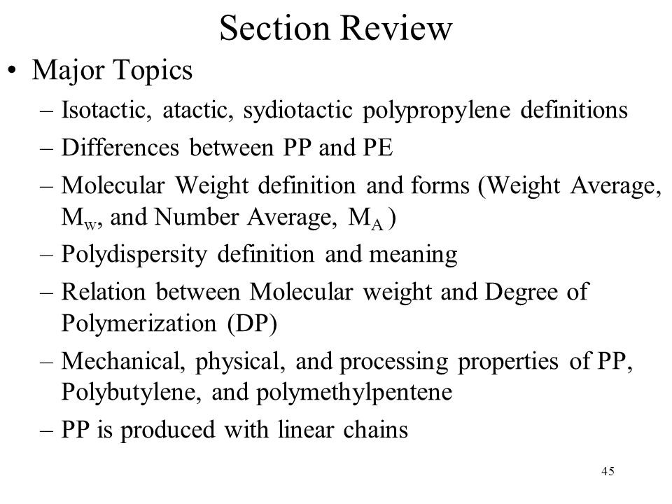46 Section Review Key Terms and Concepts –Polyolefin –Molecular weight –Number average molecular weight, weight average MW –Polydispersity –Polymer shrinkage –Polymer blends –Tensile Modulus –Izod Impact Strength