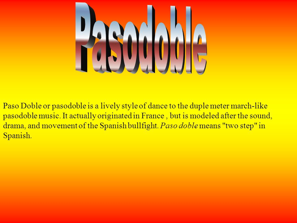 Traditional Pasodoble is based on music played at bullfights during the bullfighters entrance (paseo) or during the passes (faena) just before the kill.