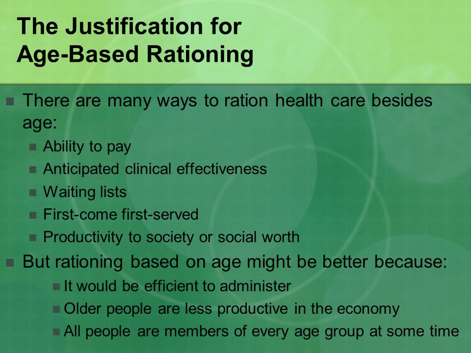 Rationing as a Cost-Saving Plan Difficult to determine how much money would be saved The majority of money spent on health care goes to prescription drugs, nursing home care, and home health services The rapid rise in heath care costs is not solely due to longevity; also: Increases in intensity and rates of utilization Introduction of new medical technologies Rise in real wages of health care personnel General price inflation Fraud, waste, abuse, and futile medical treatment