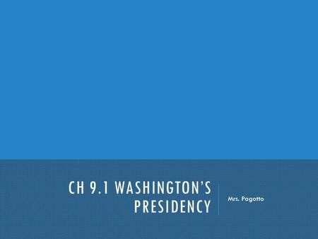 CH 9.1 WASHINGTON'S PRESIDENCY Mrs. Pagotto. WASHINGTON'S PRESIDENCY Before we learned a new Constitution, approved in 1788, served as a guide for the.