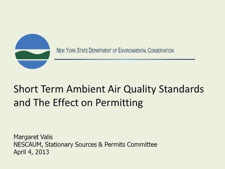 N EW Y ORK S TATE D EPARTMENT OF E NVIRONMENTAL C ONSERVATION Short Term Ambient Air Quality Standards and The Effect on Permitting Margaret Valis NESCAUM,