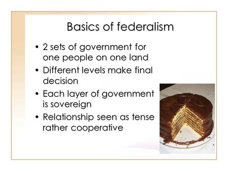 Basics of federalism 2 sets of government for one people on one land2 sets of government for one people on one land Different levels make final decisionDifferent.