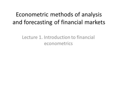 Econometric methods of analysis and forecasting of financial markets Lecture 1. Introduction to financial econometrics.