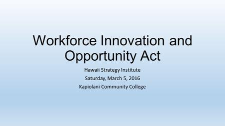 Workforce Innovation and Opportunity Act Hawaii Strategy Institute Saturday, March 5, 2016 Kapiolani Community College.
