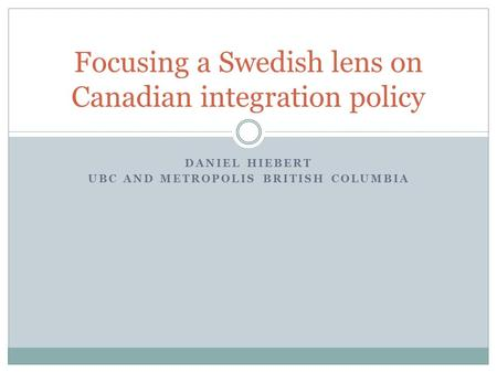 DANIEL HIEBERT UBC AND METROPOLIS BRITISH COLUMBIA Focusing a Swedish lens on Canadian integration policy.