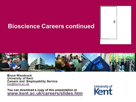 Bioscience Careers continued Bruce Woodcock University of Kent Careers and Employability Service You can download a copy of this presentation.
