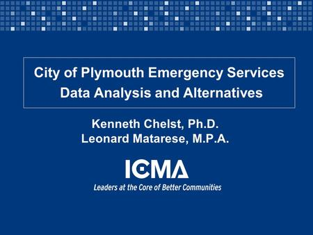 Kenneth Chelst, Ph.D. Leonard Matarese, M.P.A. City of Plymouth Emergency Services Data Analysis and Alternatives.