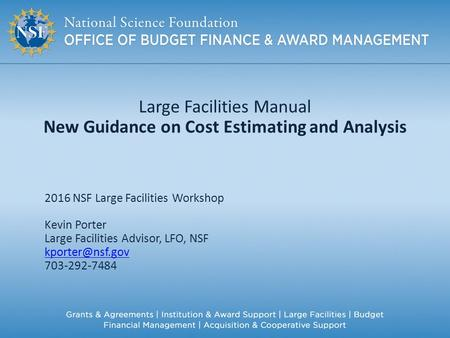Large Facilities Manual New Guidance on Cost Estimating and Analysis 2016 NSF Large Facilities Workshop Kevin Porter Large Facilities Advisor, LFO, NSF.