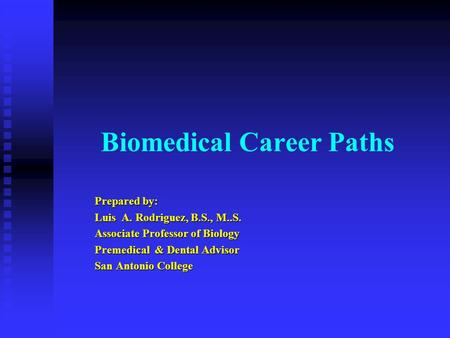Biomedical Career Paths Prepared by: Luis A. Rodriguez, B.S., M..S. Associate Professor of Biology Premedical & Dental Advisor San Antonio College.
