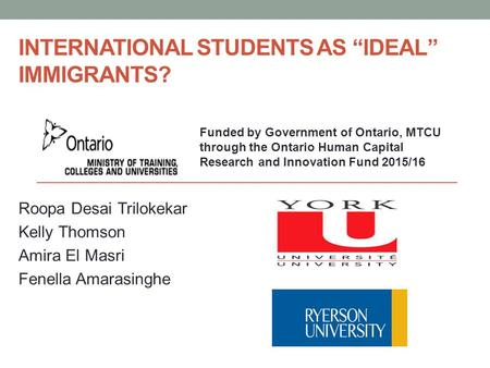 "INTERNATIONAL STUDENTS AS ""IDEAL"" IMMIGRANTS? Roopa Desai Trilokekar Kelly Thomson Amira El Masri Fenella Amarasinghe Funded by Government of Ontario,"