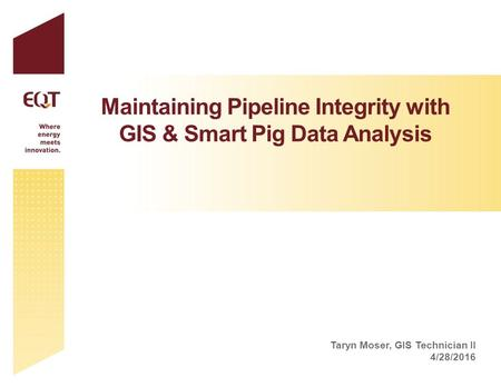 Maintaining Pipeline Integrity with GIS & Smart Pig Data Analysis Taryn Moser, GIS Technician II 4/28/2016.