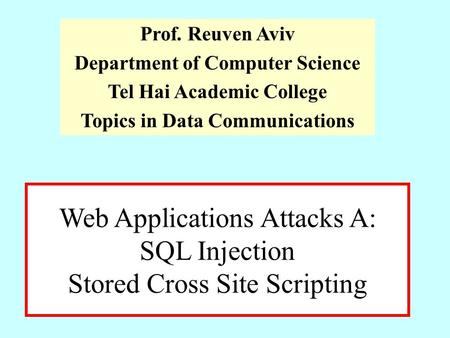 Web Applications Attacks A: SQL Injection Stored Cross Site Scripting Prof. Reuven Aviv Department of Computer Science Tel Hai Academic College Topics.