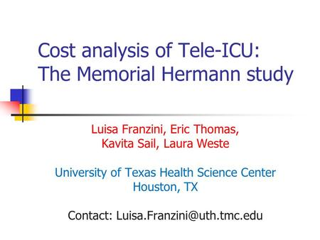 Cost analysis of Tele-ICU: The Memorial Hermann study Luisa Franzini, Eric Thomas, Kavita Sail, Laura Weste University of Texas Health Science Center Houston,