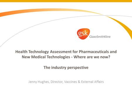 Health Technology Assessment for Pharmaceuticals and New Medical Technologies - Where are we now? The industry perspective Jenny Hughes, Director, Vaccines.