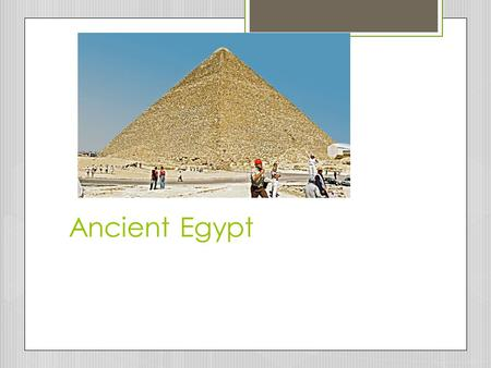 "Ancient Egypt. ""The River in the Sand""  Egyptian civilization was known as a ""Gift of the Nile"""