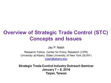Overview of Strategic Trade Control (STC) Concepts and Issues Jay P. Nash Research Fellow, Center for Policy Research (CPR) University at Albany, State.