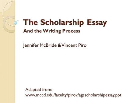 The Scholarship Essay And the Writing Process Jennifer McBride & Vincent Piro Adapted from: www.mccd.edu/faculty/pirov/agsscholarshipessay.ppt.