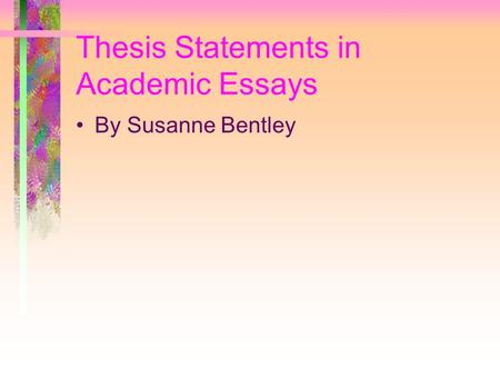 Thesis Statements in Academic Essays By Susanne Bentley.