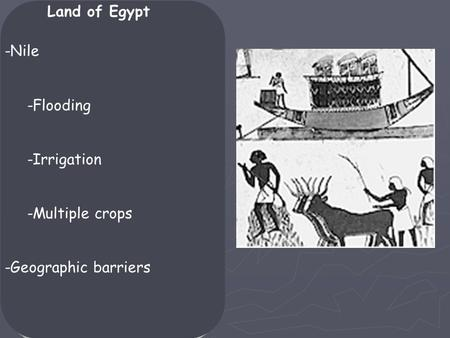 Land of Egypt -Nile -Flooding -Irrigation -Multiple crops -Geographic barriers.