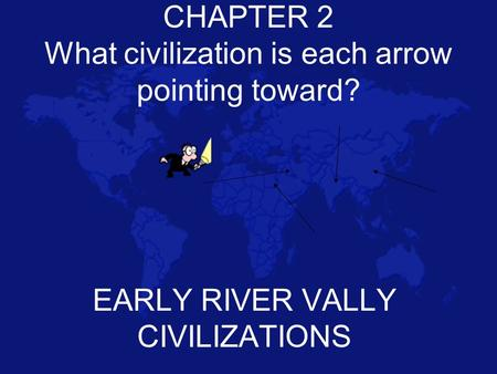 CHAPTER 2 What civilization is each arrow pointing toward?