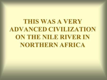 THIS WAS A VERY ADVANCED CIVILIZATION ON THE NILE RIVER IN NORTHERN AFRICA.