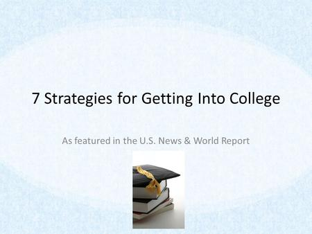 7 Strategies for Getting Into College As featured in the U.S. News & World Report.