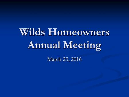 Wilds Homeowners Annual Meeting March 23, 2016. Agenda  Presidents Report  Secretary Report  Treasurer Report  Review / Approve 2016 Budget.