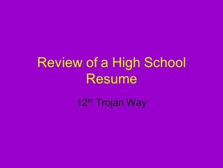 Review of a High School Resume 12 th Trojan Way. Why is a High School Resume important? A resume is essential because college admissions recruiters and.