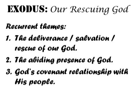 Exodus: Our Rescuing God Recurrent themes: 1.The deliverance / salvation / rescue of our God. 2.The abiding presence of God. 3.God's covenant relationship.