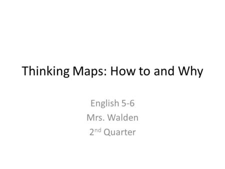 Thinking Maps: How to and Why English 5-6 Mrs. Walden 2 nd Quarter.