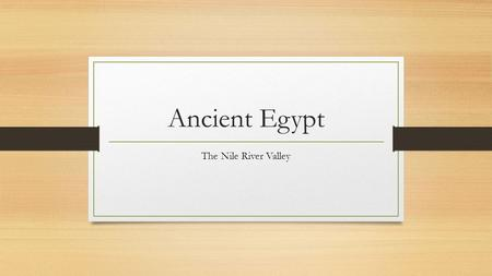 Ancient Egypt The Nile River Valley.