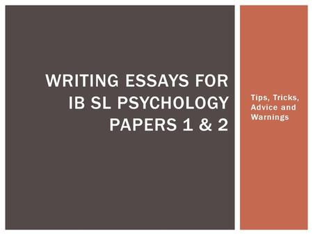 Tips, Tricks, Advice and Warnings WRITING ESSAYS FOR IB SL PSYCHOLOGY PAPERS 1 & 2.