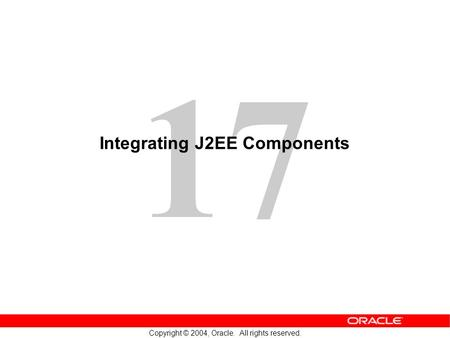 17 Copyright © 2004, Oracle. All rights reserved. Integrating J2EE Components.