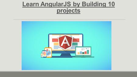 Learn AngularJS by Building 10 projects. Introduction to AngularJS An Open source web application framework by Google Written in JavaScript offers complete.