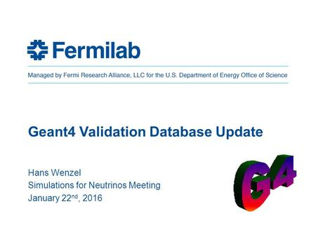 Geant4 Validation Database Update Hans Wenzel Simulations for Neutrinos Meeting January 22 nd, 2016.