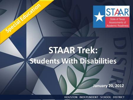 STAAR Trek: Students With Disabilities HOUSTON INDEPENDENT SCHOOL DISTRICT Special Education January 20, 2012.