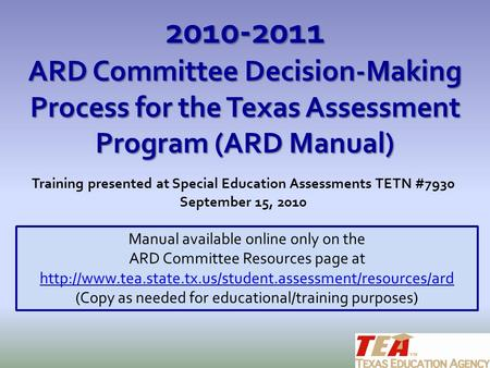 2010-2011 ARD Committee Decision-Making Process for the Texas Assessment Program (ARD Manual) Training presented at Special Education Assessments TETN.