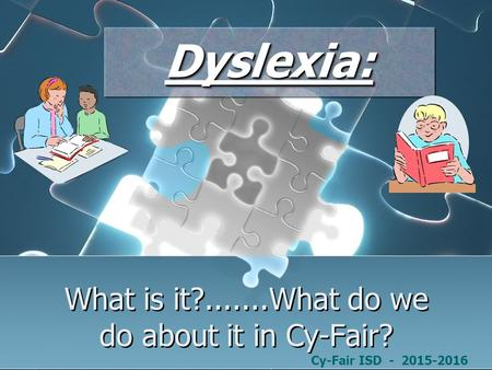Dyslexia:Dyslexia: Cy-Fair ISD - 2015-2016 What is it?.......What do we do about it in Cy-Fair?