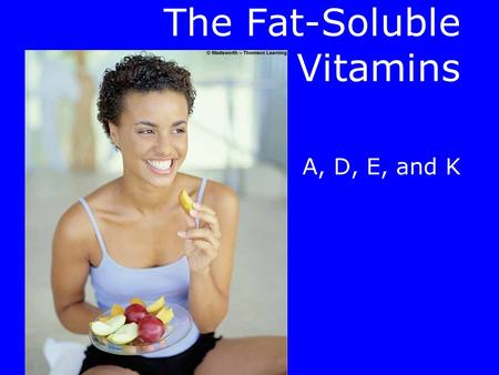 The Fat-Soluble Vitamins A, D, E, and K The Fat-Soluble Vitamins.