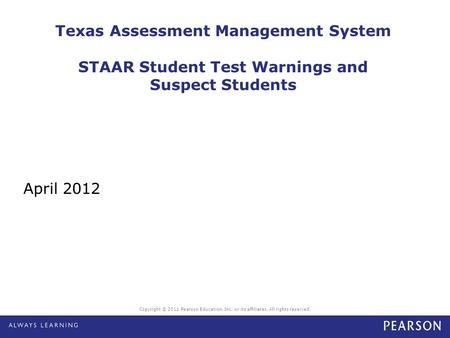Copyright © 2011 Pearson Education, Inc. or its affiliates. All rights reserved. Texas Assessment Management System STAAR Student Test Warnings and Suspect.